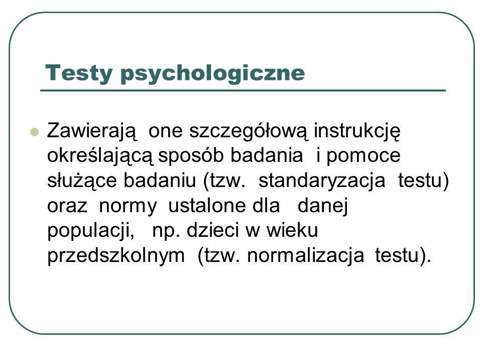 Testy psychologiczne Zawierają one szczegółową instrukcję określającą sposób badania i pomoce służące badaniu (tzw. standaryzacja testu) oraz normy us