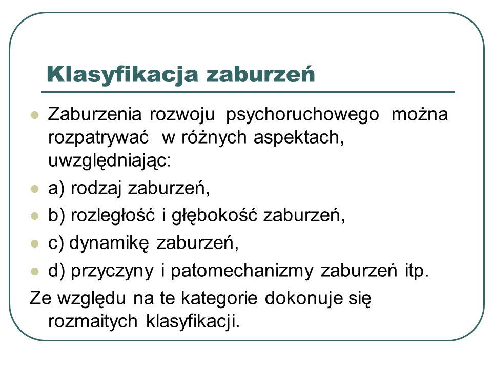 Klasyfikacja zaburzeń Zaburzenia rozwoju psychoruchowego można rozpatrywać w różnych aspektach, uwzględniając: a) rodzaj zaburzeń, b) rozległość i głę