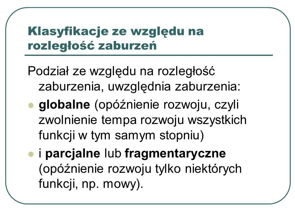 Klasyfikacje ze względu na rozległość zaburzeń Podział ze względu na rozległość zaburzenia, uwzględnia zaburzenia: globalne (opóźnienie rozwoju, czyli