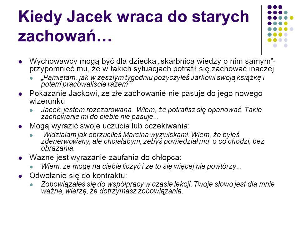 """Kiedy Jacek wraca do starych zachowań… Wychowawcy mogą być dla dziecka """"skarbnicą wiedzy o nim samym""""- przypomnieć mu, że w takich sytuacjach potrafił"""