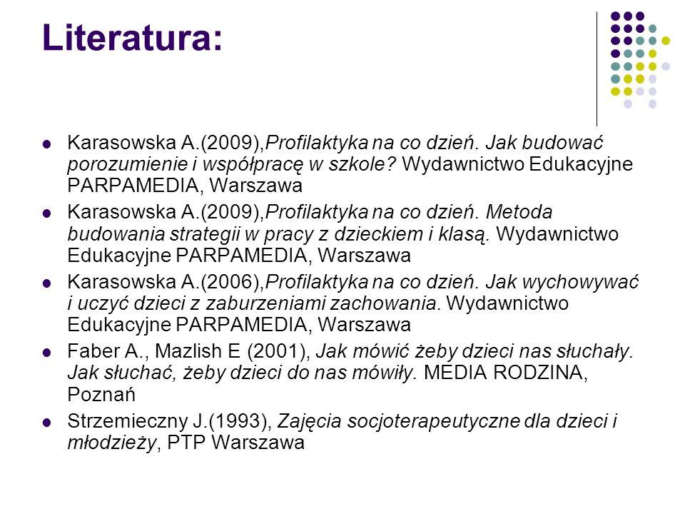 Literatura: Karasowska A.(2009),Profilaktyka na co dzień. Jak budować porozumienie i współpracę w szkole? Wydawnictwo Edukacyjne PARPAMEDIA, Warszawa