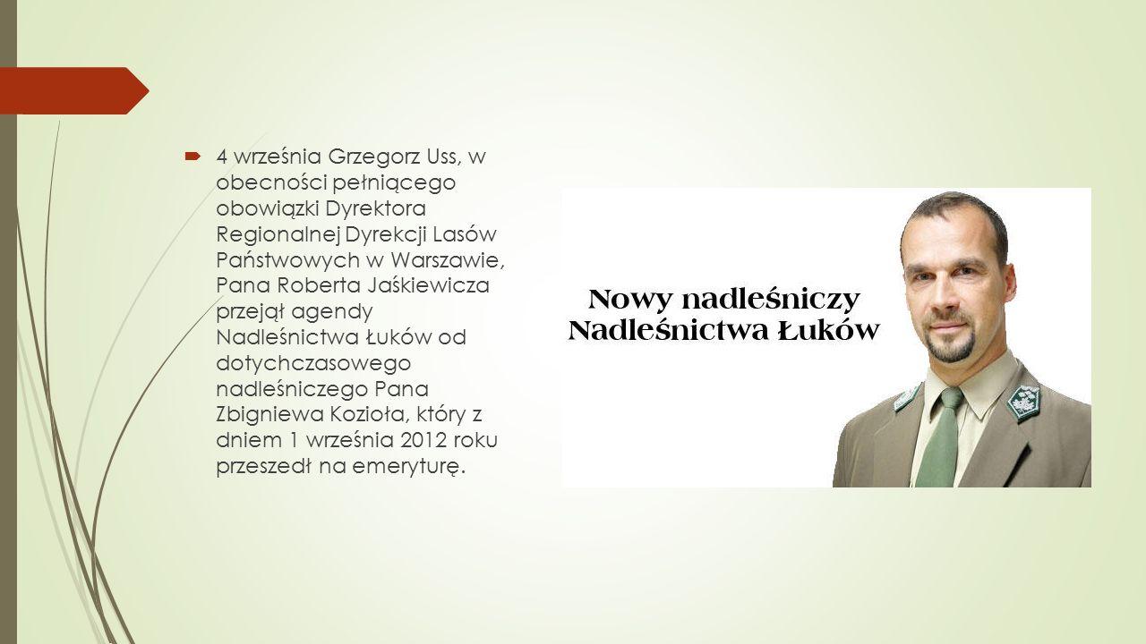  4 września Grzegorz Uss, w obecności pełniącego obowiązki Dyrektora Regionalnej Dyrekcji Lasów Państwowych w Warszawie, Pana Roberta Jaśkiewicza przejął agendy Nadleśnictwa Łuków od dotychczasowego nadleśniczego Pana Zbigniewa Kozioła, który z dniem 1 września 2012 roku przeszedł na emeryturę.