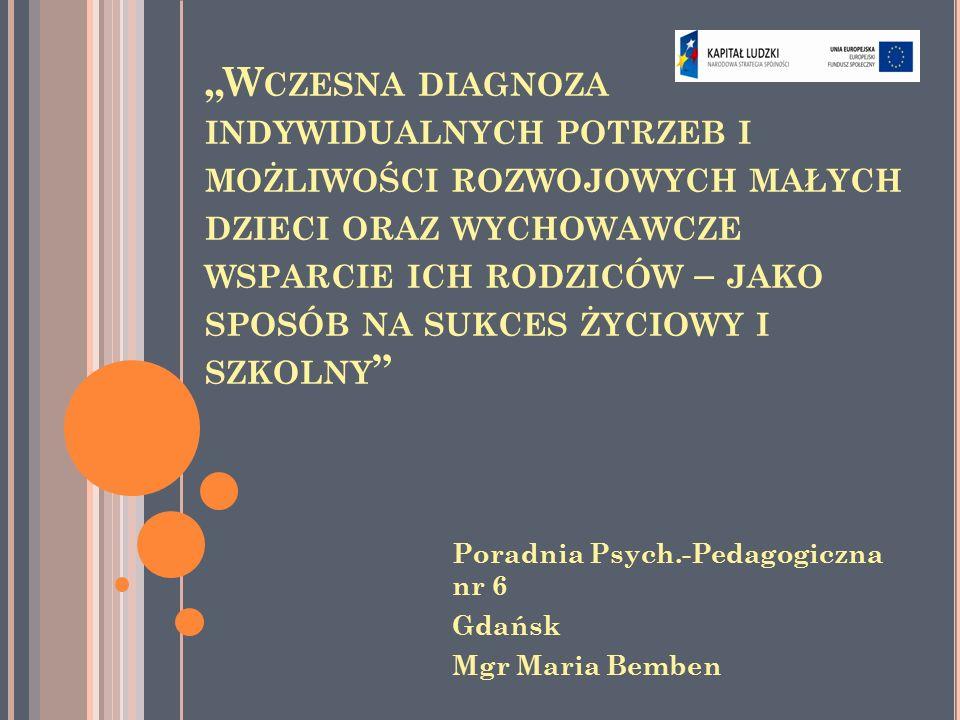 """""""W CZESNA DIAGNOZA INDYWIDUALNYCH POTRZEB I MOŻLIWOŚCI ROZWOJOWYCH MAŁYCH DZIECI ORAZ WYCHOWAWCZE WSPARCIE ICH RODZICÓW – JAKO SPOSÓB NA SUKCES ŻYCIOWY I SZKOLNY Poradnia Psych.-Pedagogiczna nr 6 Gdańsk Mgr Maria Bemben"""