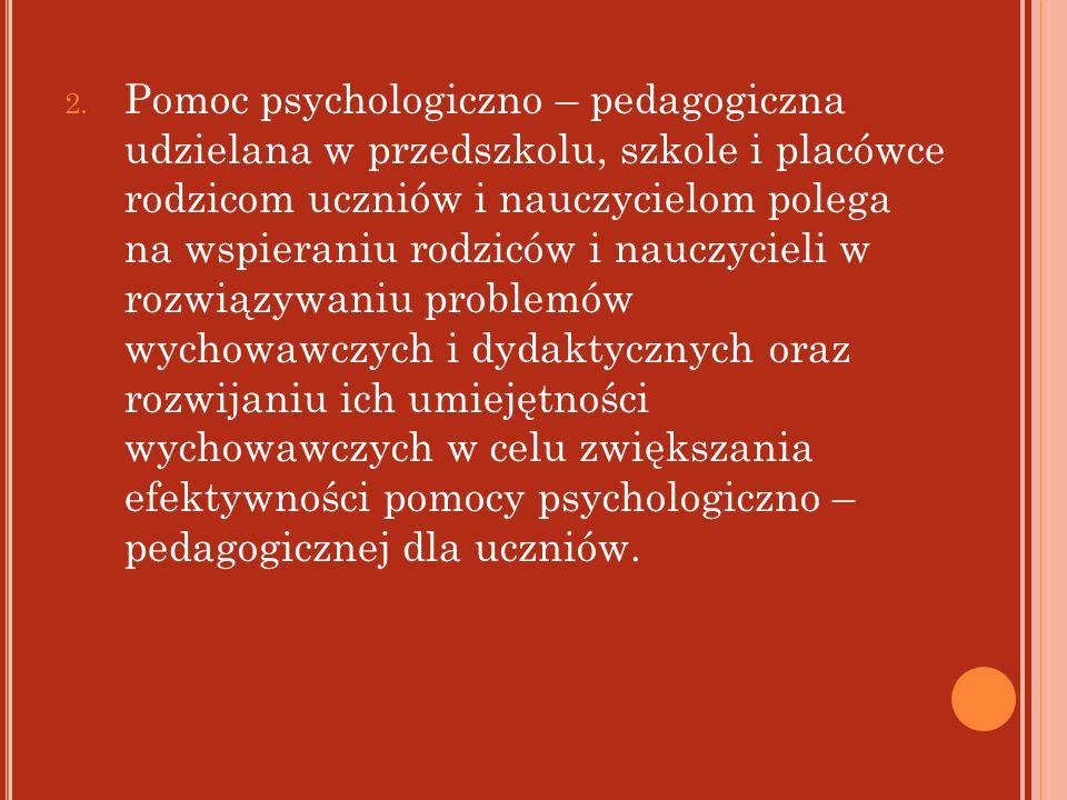 2. Pomoc psychologiczno – pedagogiczna udzielana w przedszkolu, szkole i placówce rodzicom uczniów i nauczycielom polega na wspieraniu rodziców i nauc