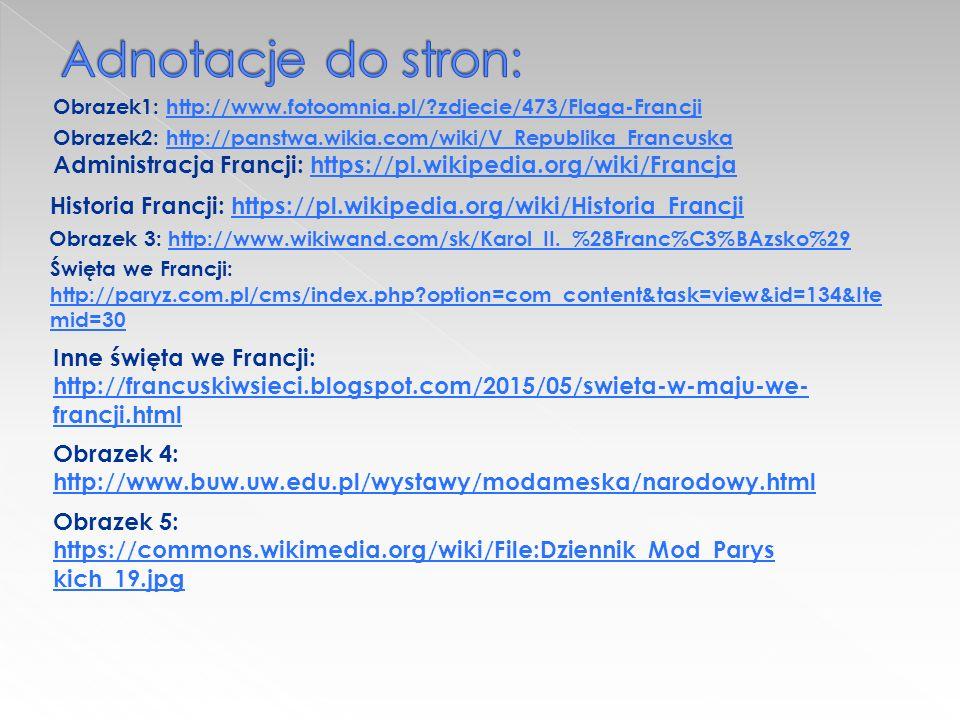 Obrazek1: http://www.fotoomnia.pl/ zdjecie/473/Flaga-Francjihttp://www.fotoomnia.pl/ zdjecie/473/Flaga-Francji Obrazek2: http://panstwa.wikia.com/wiki/V_Republika_Francuskahttp://panstwa.wikia.com/wiki/V_Republika_Francuska Administracja Francji: https://pl.wikipedia.org/wiki/Francjahttps://pl.wikipedia.org/wiki/Francja Historia Francji: https://pl.wikipedia.org/wiki/Historia_Francjihttps://pl.wikipedia.org/wiki/Historia_Francji Obrazek 3: http://www.wikiwand.com/sk/Karol_II._%28Franc%C3%BAzsko%29http://www.wikiwand.com/sk/Karol_II._%28Franc%C3%BAzsko%29 Święta we Francji: http://paryz.com.pl/cms/index.php option=com_content&task=view&id=134&Ite mid=30 http://paryz.com.pl/cms/index.php option=com_content&task=view&id=134&Ite mid=30 Inne święta we Francji: http://francuskiwsieci.blogspot.com/2015/05/swieta-w-maju-we- francji.html http://francuskiwsieci.blogspot.com/2015/05/swieta-w-maju-we- francji.html Obrazek 4: http://www.buw.uw.edu.pl/wystawy/modameska/narodowy.html http://www.buw.uw.edu.pl/wystawy/modameska/narodowy.html Obrazek 5: https://commons.wikimedia.org/wiki/File:Dziennik_Mod_Parys kich_19.jpg https://commons.wikimedia.org/wiki/File:Dziennik_Mod_Parys kich_19.jpg