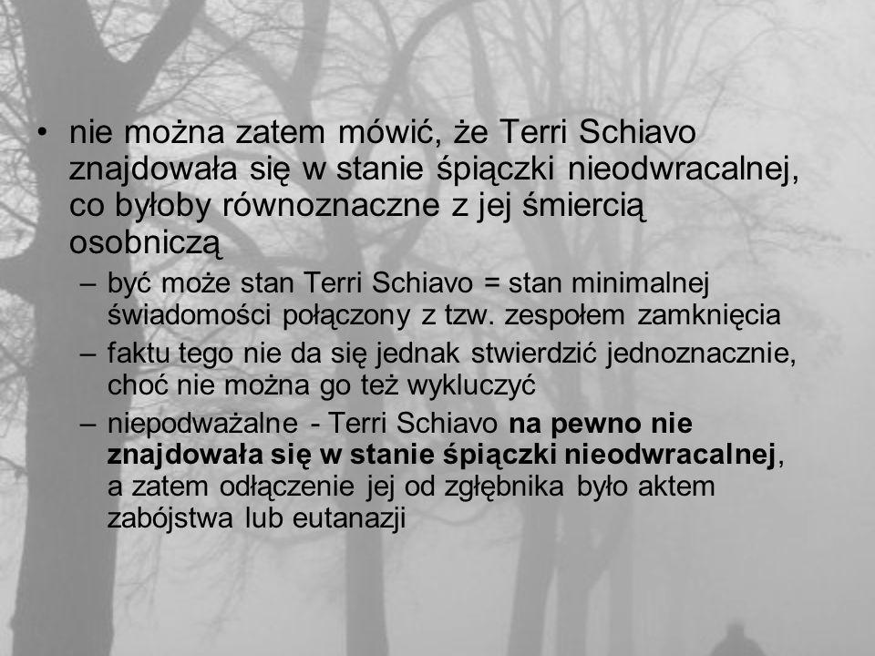 nie można zatem mówić, że Terri Schiavo znajdowała się w stanie śpiączki nieodwracalnej, co byłoby równoznaczne z jej śmiercią osobniczą –być może stan Terri Schiavo = stan minimalnej świadomości połączony z tzw.