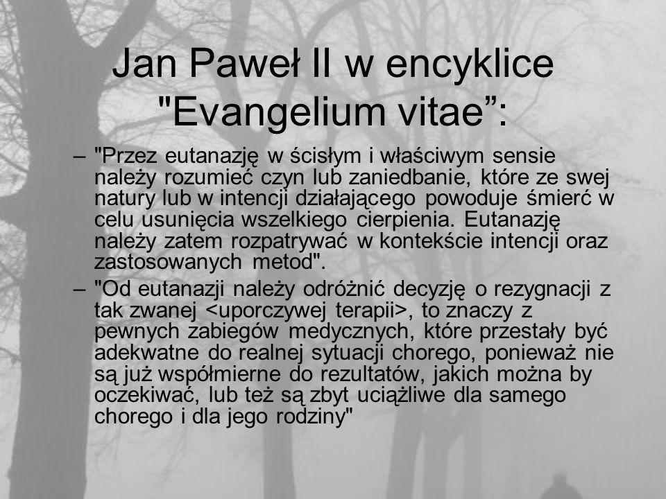 Jan Paweł II w encyklice Evangelium vitae : – Przez eutanazję w ścisłym i właściwym sensie należy rozumieć czyn lub zaniedbanie, które ze swej natury lub w intencji działającego powoduje śmierć w celu usunięcia wszelkiego cierpienia.