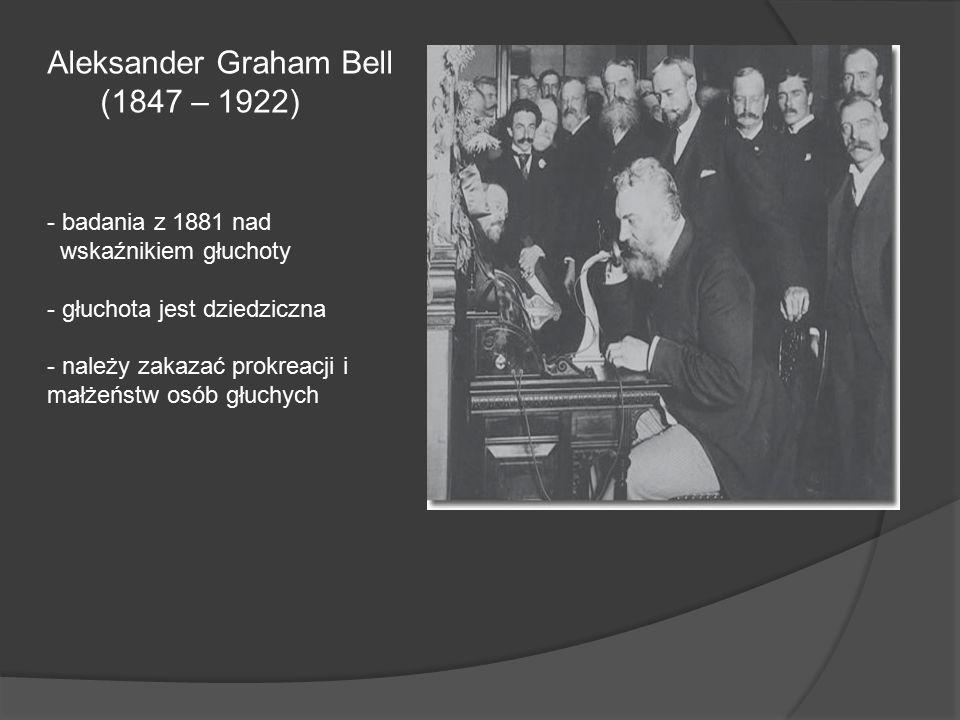 Aleksander Graham Bell (1847 – 1922) - badania z 1881 nad wskaźnikiem głuchoty - głuchota jest dziedziczna - należy zakazać prokreacji i małżeństw osó
