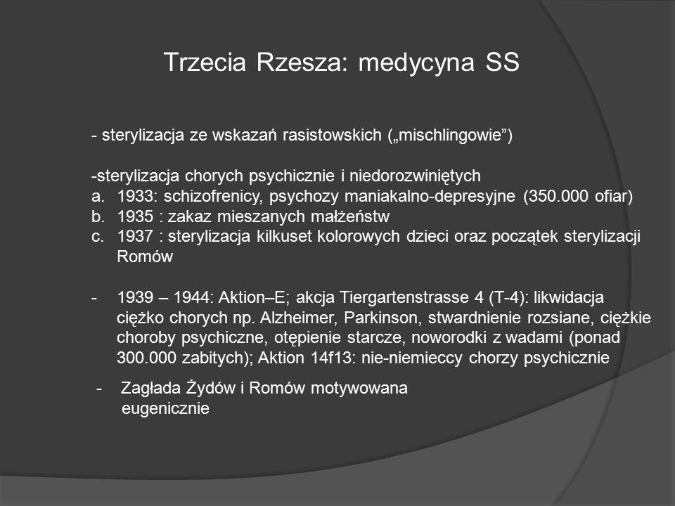 """Trzecia Rzesza: medycyna SS - sterylizacja ze wskazań rasistowskich (""""mischlingowie ) -sterylizacja chorych psychicznie i niedorozwiniętych a.1933: schizofrenicy, psychozy maniakalno-depresyjne (350.000 ofiar) b.1935 : zakaz mieszanych małżeństw c.1937 : sterylizacja kilkuset kolorowych dzieci oraz początek sterylizacji Romów -1939 – 1944: Aktion–E; akcja Tiergartenstrasse 4 (T-4): likwidacja ciężko chorych np."""