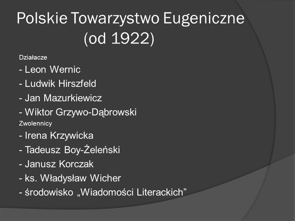 Polskie Towarzystwo Eugeniczne (od 1922) Działacze - Leon Wernic - Ludwik Hirszfeld - Jan Mazurkiewicz - Wiktor Grzywo-Dąbrowski Zwolennicy - Irena Krzywicka - Tadeusz Boy-Żeleński - Janusz Korczak - ks.