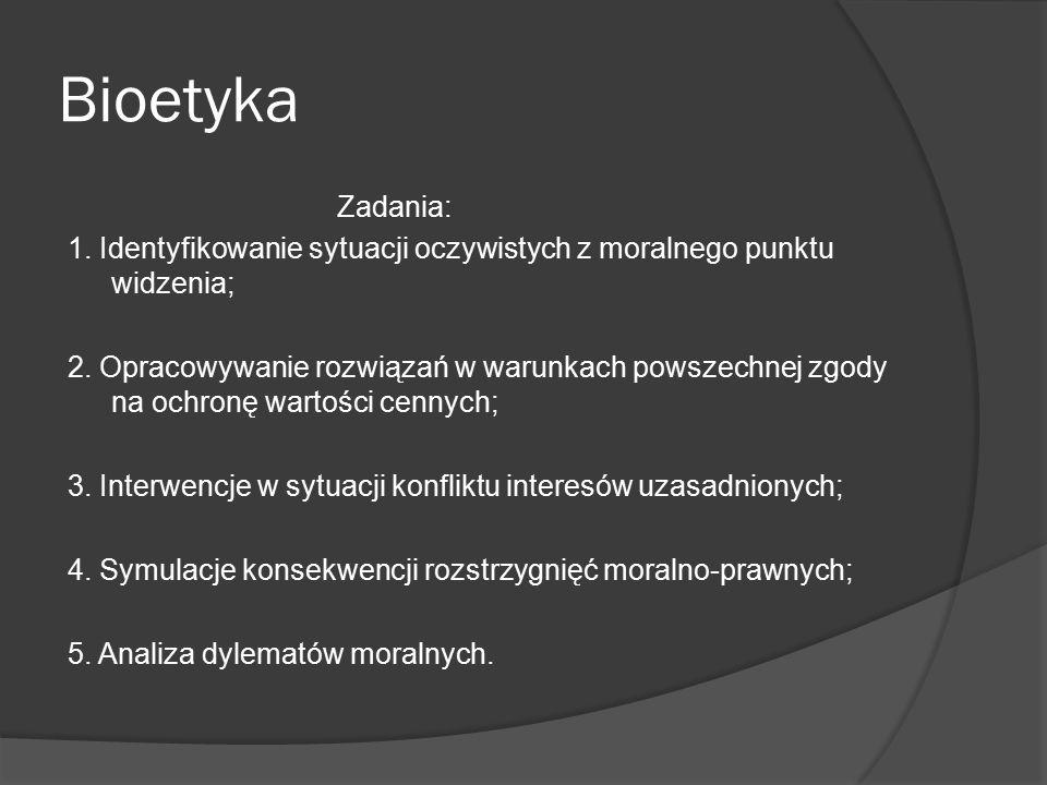 Bioetyka Zadania: 1. Identyfikowanie sytuacji oczywistych z moralnego punktu widzenia; 2. Opracowywanie rozwiązań w warunkach powszechnej zgody na och