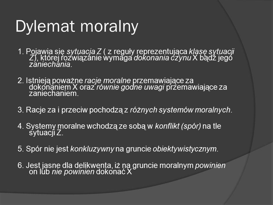 Dylemat moralny 1. Pojawia się sytuacja Z ( z reguły reprezentująca klasę sytuacji Z), której rozwiązanie wymaga dokonania czynu X bądź jego zaniechan