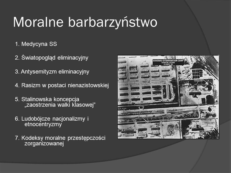 Moralne barbarzyństwo 1. Medycyna SS 2. Światopogląd eliminacyjny 3. Antysemityzm eliminacyjny 4. Rasizm w postaci nienazistowskiej 5. Stalinowska kon