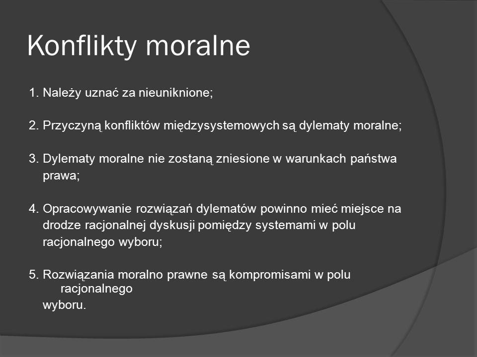 Konflikty moralne 1. Należy uznać za nieuniknione; 2. Przyczyną konfliktów międzysystemowych są dylematy moralne; 3. Dylematy moralne nie zostaną znie