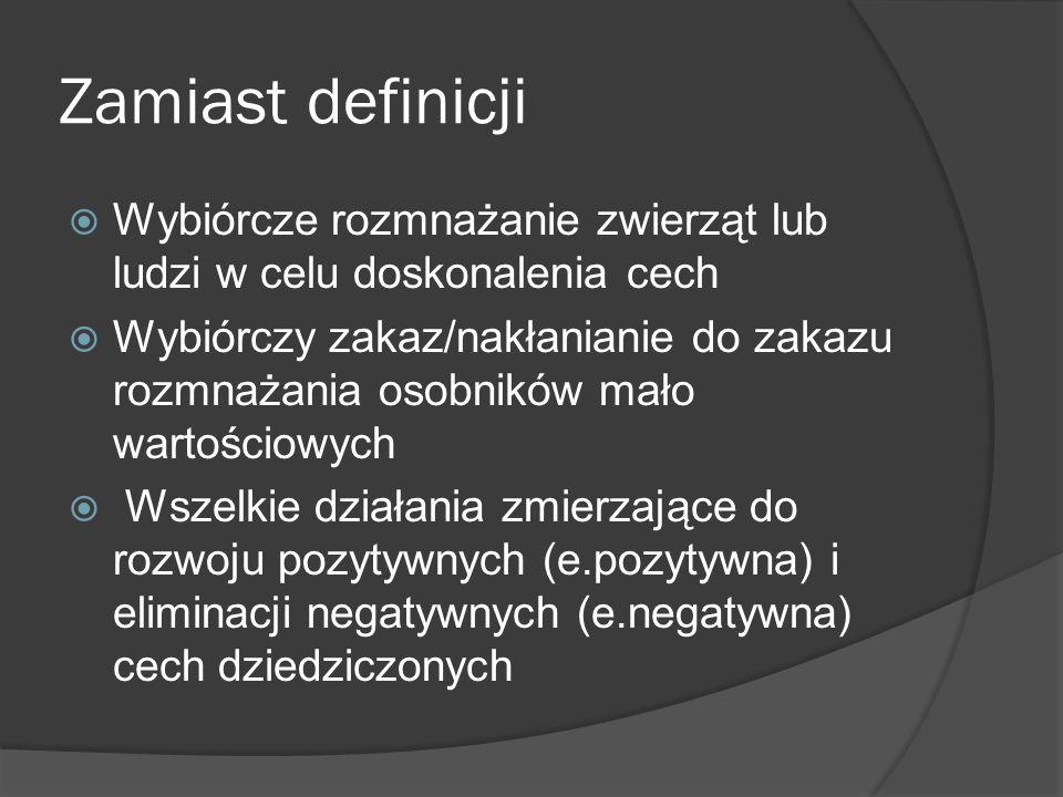 Zamiast definicji  Wybiórcze rozmnażanie zwierząt lub ludzi w celu doskonalenia cech  Wybiórczy zakaz/nakłanianie do zakazu rozmnażania osobników mało wartościowych  Wszelkie działania zmierzające do rozwoju pozytywnych (e.pozytywna) i eliminacji negatywnych (e.negatywna) cech dziedziczonych