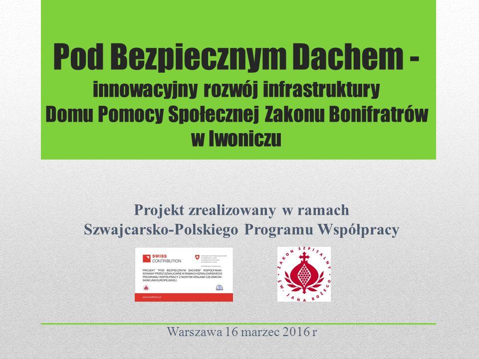 Pod Bezpiecznym Dachem - innowacyjny rozwój infrastruktury Domu Pomocy Społecznej Zakonu Bonifratrów w Iwoniczu Projekt zrealizowany w ramach Szwajcarsko-Polskiego Programu Współpracy Warszawa 16 marzec 2016 r