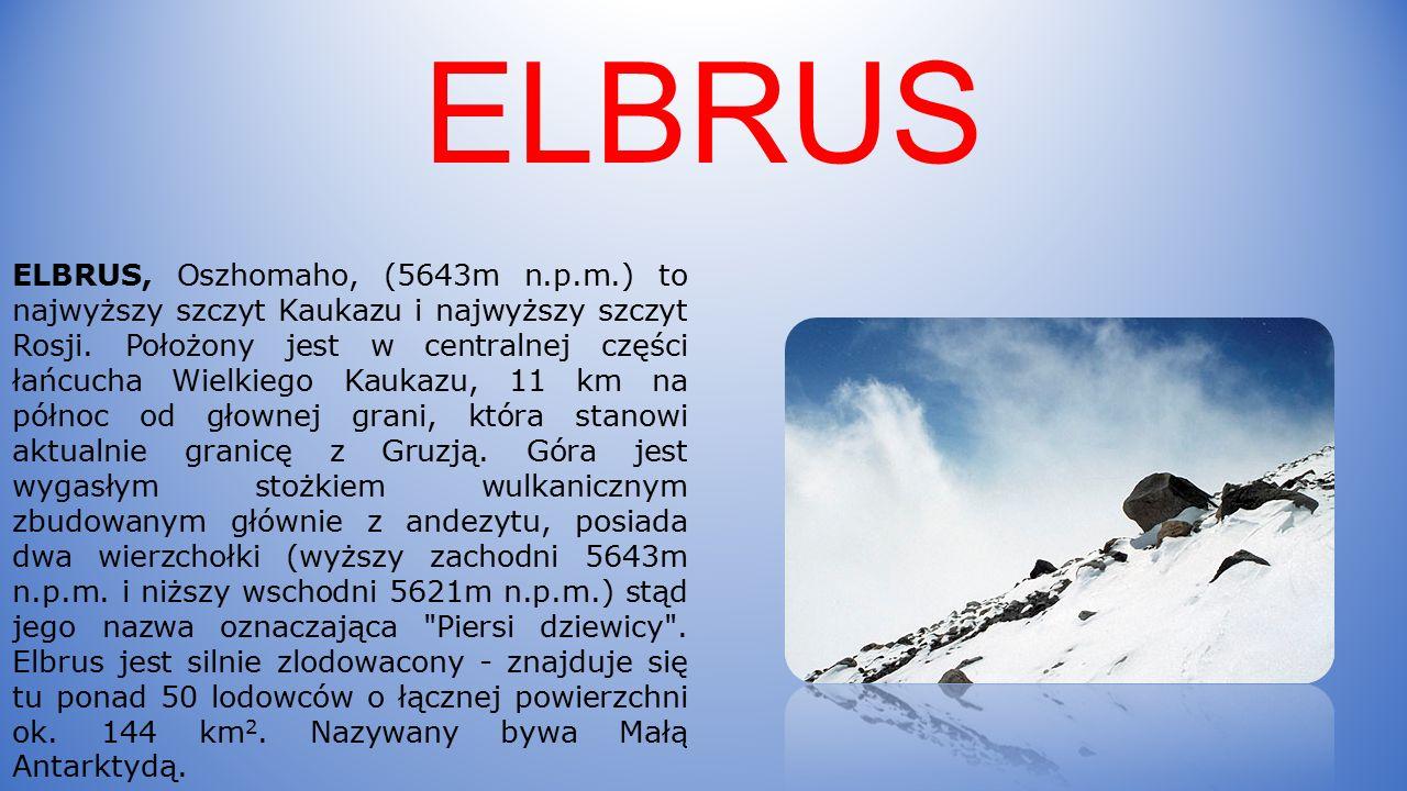 ELBRUS ELBRUS, Oszhomaho, (5643m n.p.m.) to najwyższy szczyt Kaukazu i najwyższy szczyt Rosji.