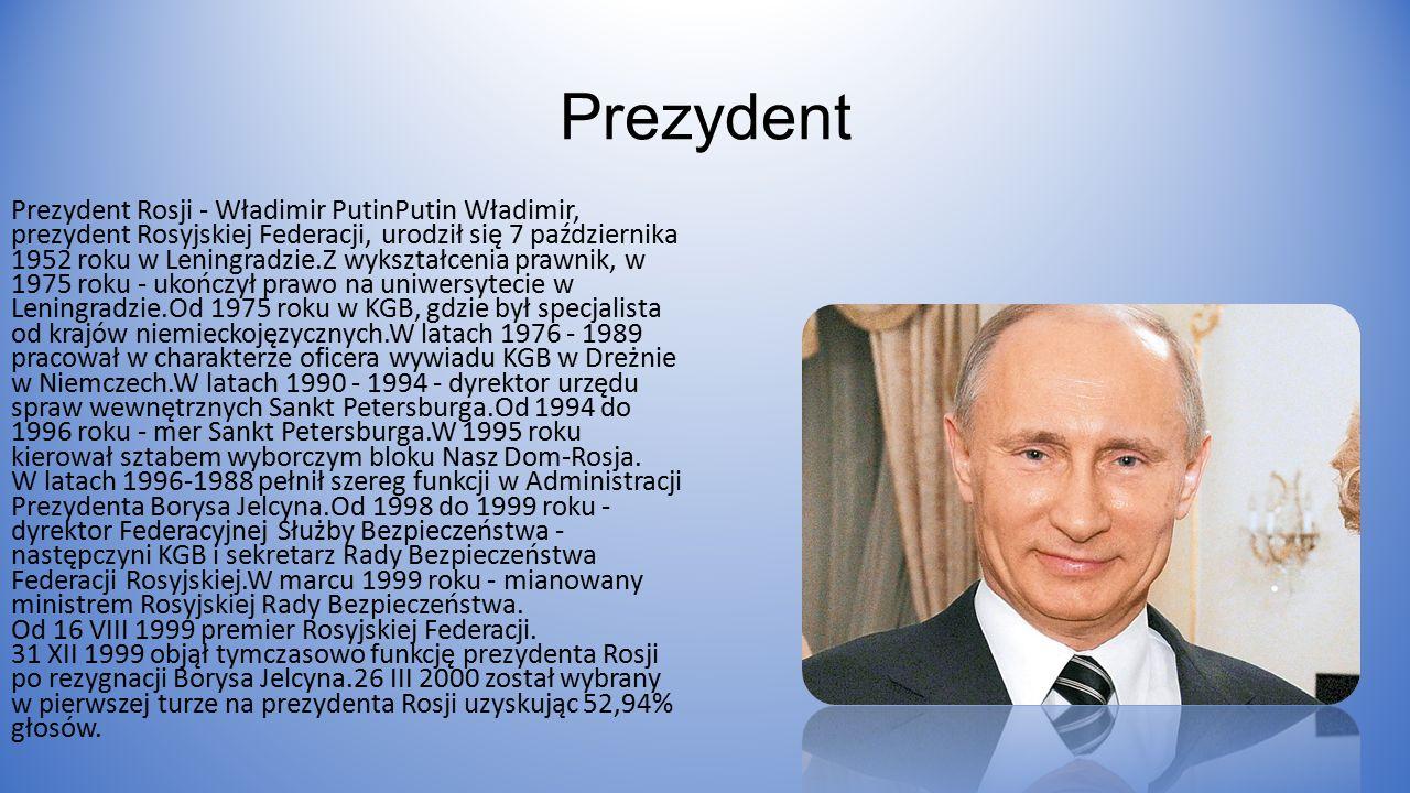 Prezydent Prezydent Rosji - Władimir PutinPutin Władimir, prezydent Rosyjskiej Federacji, urodził się 7 października 1952 roku w Leningradzie.Z wykształcenia prawnik, w 1975 roku - ukończył prawo na uniwersytecie w Leningradzie.Od 1975 roku w KGB, gdzie był specjalista od krajów niemieckojęzycznych.W latach 1976 - 1989 pracował w charakterze oficera wywiadu KGB w Dreżnie w Niemczech.W latach 1990 - 1994 - dyrektor urzędu spraw wewnętrznych Sankt Petersburga.Od 1994 do 1996 roku - mer Sankt Petersburga.W 1995 roku kierował sztabem wyborczym bloku Nasz Dom-Rosja.