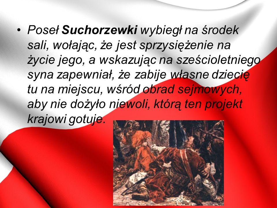Poseł Suchorzewki wybiegł na środek sali, wołając, że jest sprzysiężenie na życie jego, a wskazując na sześcioletniego syna zapewniał, że zabije własne dziecię tu na miejscu, wśród obrad sejmowych, aby nie dożyło niewoli, którą ten projekt krajowi gotuje.