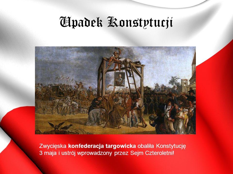 Upadek Konstytucji Zwycięska konfederacja targowicka obaliła Konstytucję 3 maja i ustrój wprowadzony przez Sejm Czteroletni!