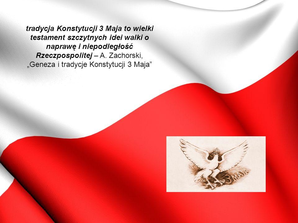 tradycja Konstytucji 3 Maja to wielki testament szczytnych idei walki o naprawę i niepodległość Rzeczpospolitej – A.