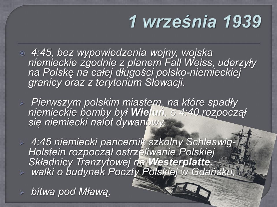  4:45, bez wypowiedzenia wojny, wojska niemieckie zgodnie z planem Fall Weiss, uderzyły na Polskę na całej długości polsko-niemieckiej granicy oraz z terytorium Słowacji.