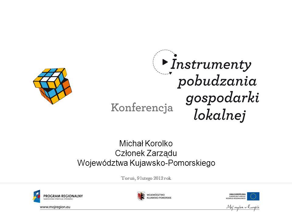 Michał Korolko Członek Zarządu Województwa Kujawsko-Pomorskiego Toru ń, 9 lutego 2012 rok