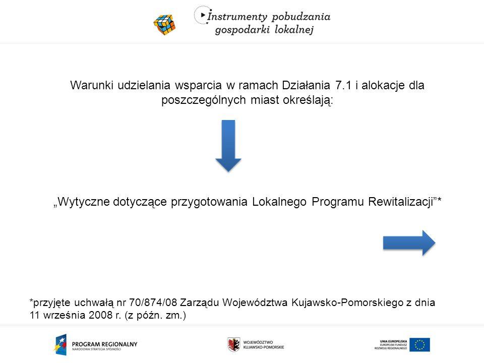 """Warunki udzielania wsparcia w ramach Działania 7.1 i alokacje dla poszczególnych miast określają: """"Wytyczne dotyczące przygotowania Lokalnego Programu Rewitalizacji * *przyjęte uchwałą nr 70/874/08 Zarządu Województwa Kujawsko-Pomorskiego z dnia 11 września 2008 r."""