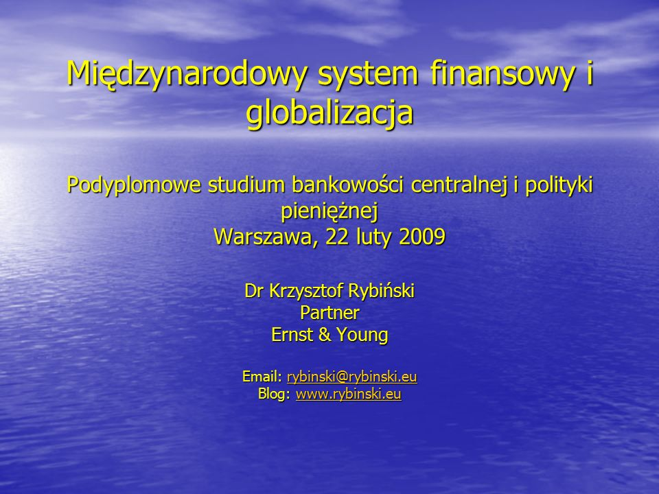 Międzynarodowy system finansowy i globalizacja Podyplomowe studium bankowości centralnej i polityki pieniężnej Warszawa, 22 luty 2009 Dr Krzysztof Ryb