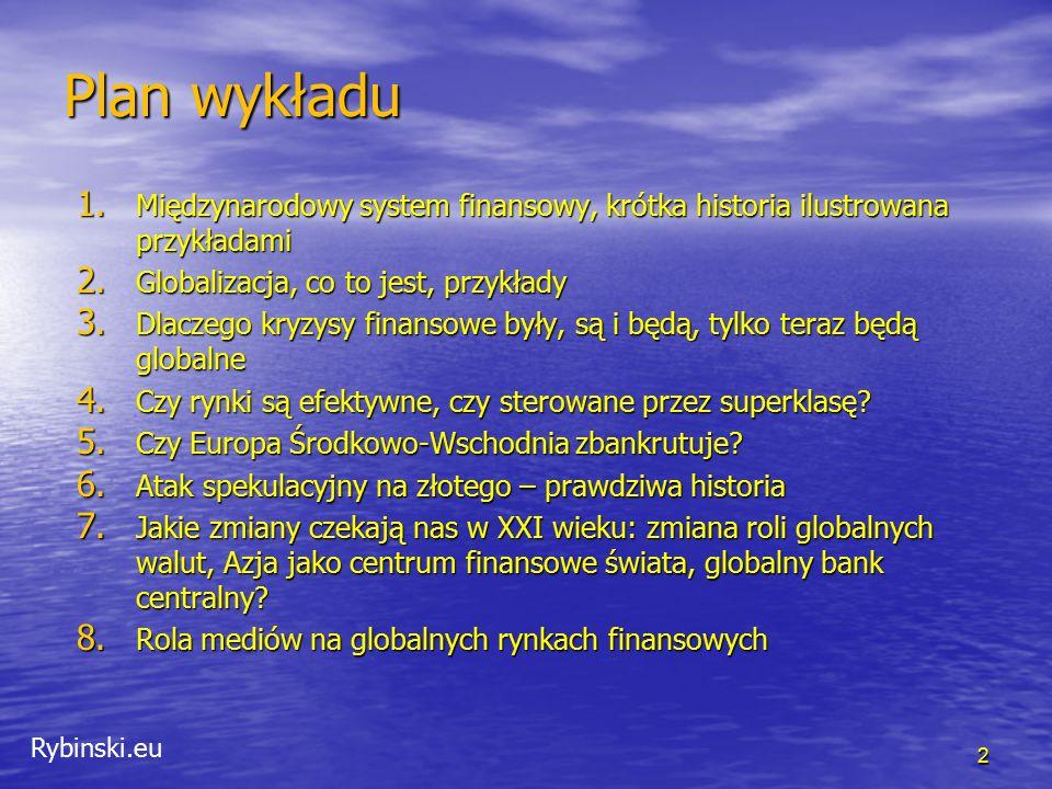 Rybinski.eu 2 Plan wykładu 1. Międzynarodowy system finansowy, krótka historia ilustrowana przykładami 2. Globalizacja, co to jest, przykłady 3. Dlacz