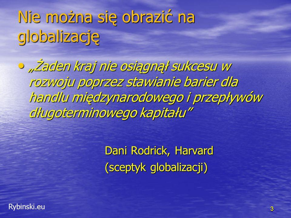 """Rybinski.eu Nie można się obrazić na globalizację """"Żaden kraj nie osiągnął sukcesu w rozwoju poprzez stawianie barier dla handlu międzynarodowego i przepływów długoterminowego kapitału """"Żaden kraj nie osiągnął sukcesu w rozwoju poprzez stawianie barier dla handlu międzynarodowego i przepływów długoterminowego kapitału Dani Rodrick, Harvard (sceptyk globalizacji) 3"""