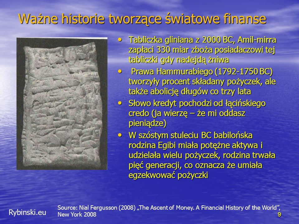 """Rybinski.eu Ważne historie tworzące światowe finanse Tabliczka gliniana z 2000 BC, Amil-mirra zapłaci 330 miar zboża posiadaczowi tej tabliczki gdy nadejdą żniwa Tabliczka gliniana z 2000 BC, Amil-mirra zapłaci 330 miar zboża posiadaczowi tej tabliczki gdy nadejdą żniwa Prawa Hammurabiego (1792-1750 BC) tworzyły procent składany pożyczek, ale także abolicję długów co trzy lata Prawa Hammurabiego (1792-1750 BC) tworzyły procent składany pożyczek, ale także abolicję długów co trzy lata Słowo kredyt pochodzi od łącińskiego credo (ja wierzę – że mi oddasz pieniądze) Słowo kredyt pochodzi od łącińskiego credo (ja wierzę – że mi oddasz pieniądze) W szóstym stuleciu BC babilońska rodzina Egibi miała potężne aktywa i udzielała wielu pożyczek, rodzina trwała pięć generacji, co oznacza że umiała egzekwować pożyczki W szóstym stuleciu BC babilońska rodzina Egibi miała potężne aktywa i udzielała wielu pożyczek, rodzina trwała pięć generacji, co oznacza że umiała egzekwować pożyczki 9 Source: Nial Fergusson (2008) """"The Ascent of Money."""