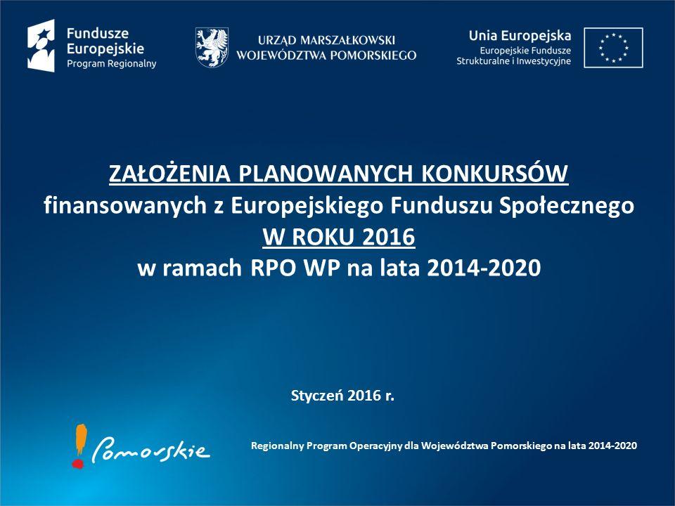 ZAŁOŻENIA PLANOWANYCH KONKURSÓW finansowanych z Europejskiego Funduszu Społecznego W ROKU 2016 w ramach RPO WP na lata 2014-2020 Regionalny Program Operacyjny dla Województwa Pomorskiego na lata 2014-2020 Styczeń 2016 r.