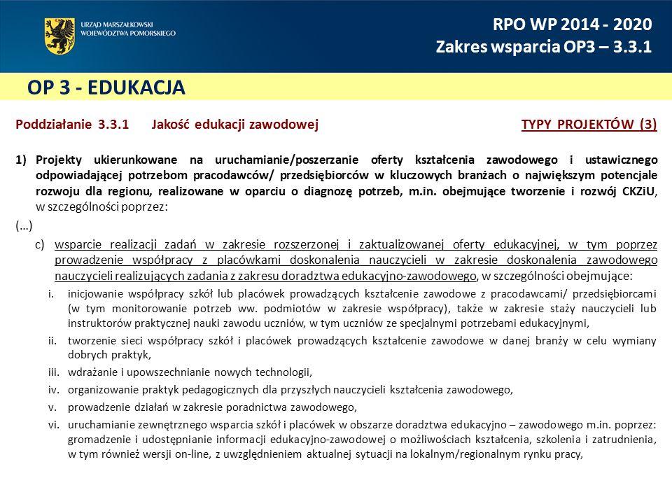 OP 3 - EDUKACJA RPO WP 2014 - 2020 Zakres wsparcia OP3 – 3.3.1 Poddziałanie 3.3.1 Jakość edukacji zawodowejTYPY PROJEKTÓW (3) 1)Projekty ukierunkowane na uruchamianie/poszerzanie oferty kształcenia zawodowego i ustawicznego odpowiadającej potrzebom pracodawców/ przedsiębiorców w kluczowych branżach o największym potencjale rozwoju dla regionu, realizowane w oparciu o diagnozę potrzeb, m.in.