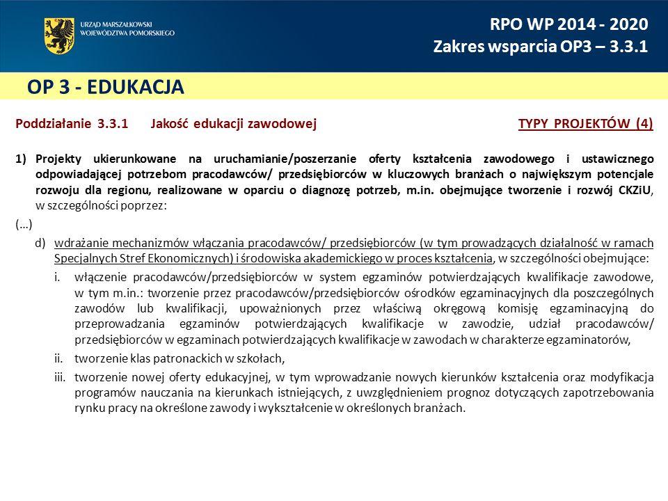 OP 3 - EDUKACJA RPO WP 2014 - 2020 Zakres wsparcia OP3 – 3.3.1 Poddziałanie 3.3.1 Jakość edukacji zawodowejTYPY PROJEKTÓW (4) 1)Projekty ukierunkowane na uruchamianie/poszerzanie oferty kształcenia zawodowego i ustawicznego odpowiadającej potrzebom pracodawców/ przedsiębiorców w kluczowych branżach o największym potencjale rozwoju dla regionu, realizowane w oparciu o diagnozę potrzeb, m.in.