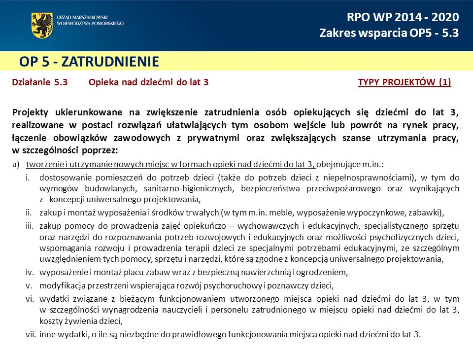 OP 5 - ZATRUDNIENIE RPO WP 2014 - 2020 Zakres wsparcia OP5 - 5.3 Działanie 5.3 Opieka nad dziećmi do lat 3TYPY PROJEKTÓW (1) Projekty ukierunkowane na zwiększenie zatrudnienia osób opiekujących się dziećmi do lat 3, realizowane w postaci rozwiązań ułatwiających tym osobom wejście lub powrót na rynek pracy, łączenie obowiązków zawodowych z prywatnymi oraz zwiększających szanse utrzymania pracy, w szczególności poprzez: a)tworzenie i utrzymanie nowych miejsc w formach opieki nad dziećmi do lat 3, obejmujące m.in.: i.dostosowanie pomieszczeń do potrzeb dzieci (także do potrzeb dzieci z niepełnosprawnościami), w tym do wymogów budowlanych, sanitarno-higienicznych, bezpieczeństwa przeciwpożarowego oraz wynikających zkoncepcji uniwersalnego projektowania, ii.zakup i montaż wyposażenia i środków trwałych (w tym m.in.