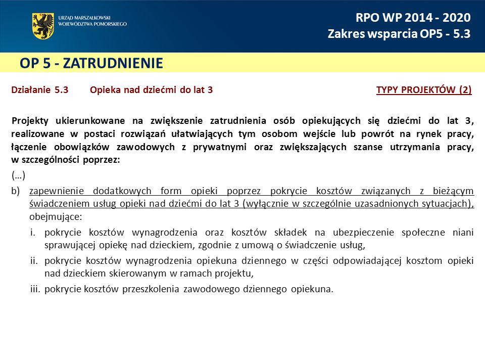 OP 5 - ZATRUDNIENIE RPO WP 2014 - 2020 Zakres wsparcia OP5 - 5.3 Działanie 5.3 Opieka nad dziećmi do lat 3TYPY PROJEKTÓW (2) Projekty ukierunkowane na