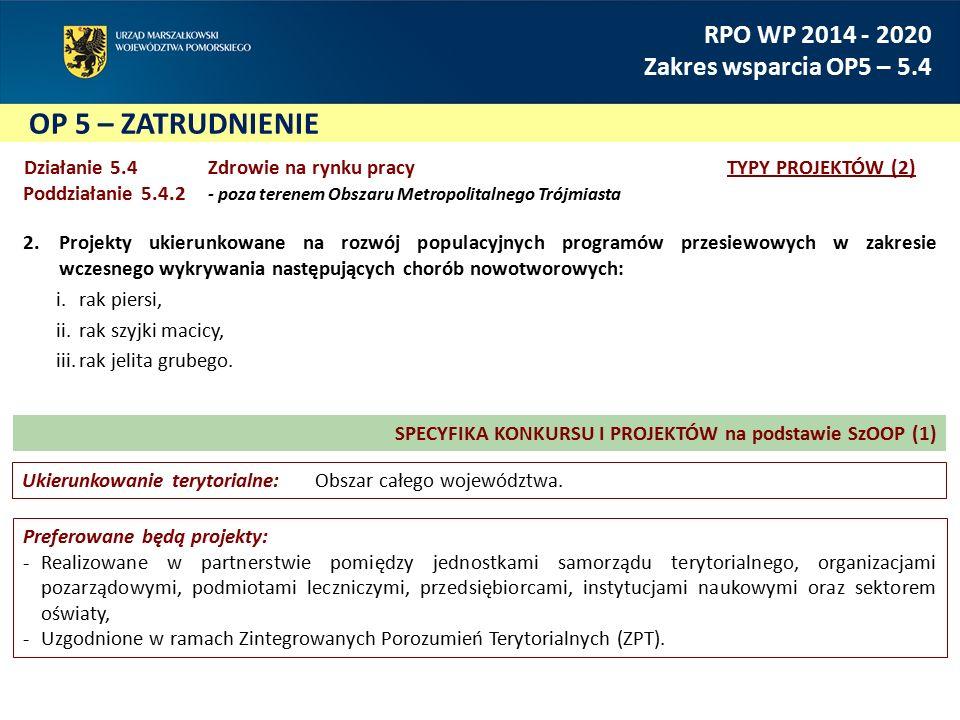 OP 5 – ZATRUDNIENIE RPO WP 2014 - 2020 Zakres wsparcia OP5 – 5.4 Działanie 5.4Zdrowie na rynku pracy TYPY PROJEKTÓW (2) Poddziałanie 5.4.2 - poza terenem Obszaru Metropolitalnego Trójmiasta 2.Projekty ukierunkowane na rozwój populacyjnych programów przesiewowych w zakresie wczesnego wykrywania następujących chorób nowotworowych: i.rak piersi, ii.rak szyjki macicy, iii.rak jelita grubego.