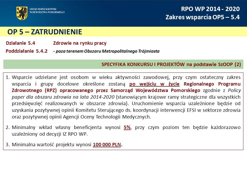 OP 5 – ZATRUDNIENIE RPO WP 2014 - 2020 Zakres wsparcia OP5 – 5.4 Działanie 5.4Zdrowie na rynku pracy Poddziałanie 5.4.2 - poza terenem Obszaru Metropo