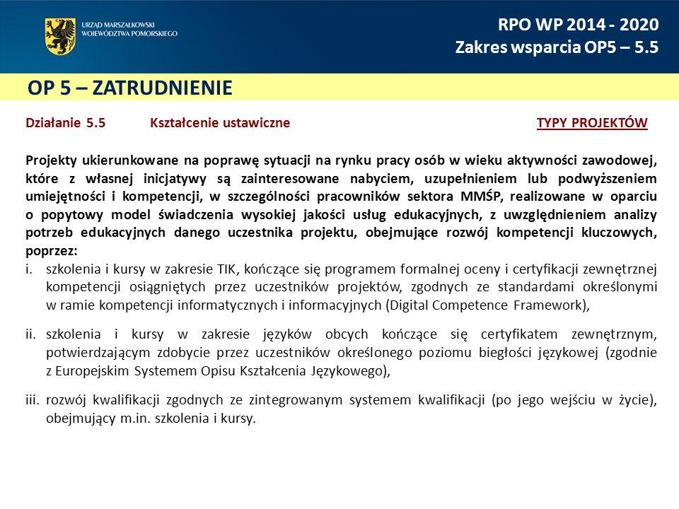 OP 5 – ZATRUDNIENIE RPO WP 2014 - 2020 Zakres wsparcia OP5 – 5.5 Działanie 5.5Kształcenie ustawiczne TYPY PROJEKTÓW Projekty ukierunkowane na poprawę sytuacji na rynku pracy osób w wieku aktywności zawodowej, które z własnej inicjatywy są zainteresowane nabyciem, uzupełnieniem lub podwyższeniem umiejętności i kompetencji, w szczególności pracowników sektora MMŚP, realizowane w oparciu o popytowy model świadczenia wysokiej jakości usług edukacyjnych, z uwzględnieniem analizy potrzeb edukacyjnych danego uczestnika projektu, obejmujące rozwój kompetencji kluczowych, poprzez: i.szkolenia i kursy w zakresie TIK, kończące się programem formalnej oceny i certyfikacji zewnętrznej kompetencji osiągniętych przez uczestników projektów, zgodnych ze standardami określonymi w ramie kompetencji informatycznych i informacyjnych (Digital Competence Framework), ii.szkolenia i kursy w zakresie języków obcych kończące się certyfikatem zewnętrznym, potwierdzającym zdobycie przez uczestników określonego poziomu biegłości językowej (zgodnie z Europejskim Systemem Opisu Kształcenia Językowego), iii.rozwój kwalifikacji zgodnych ze zintegrowanym systemem kwalifikacji (po jego wejściu w życie), obejmujący m.in.