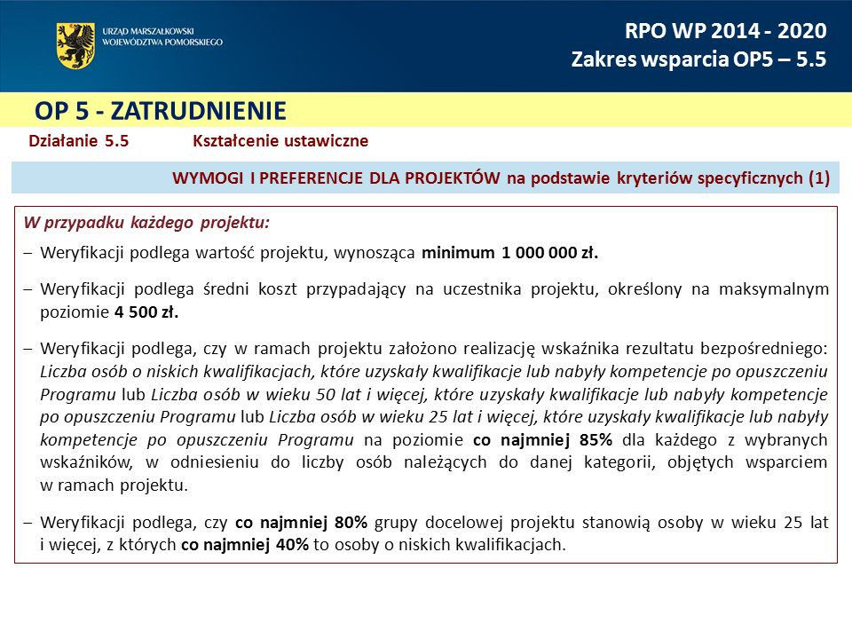 OP 5 - ZATRUDNIENIE RPO WP 2014 - 2020 Zakres wsparcia OP5 – 5.5 Działanie 5.5Kształcenie ustawiczne W przypadku każdego projektu: ‒Weryfikacji podlega wartość projektu, wynosząca minimum 1 000 000 zł.