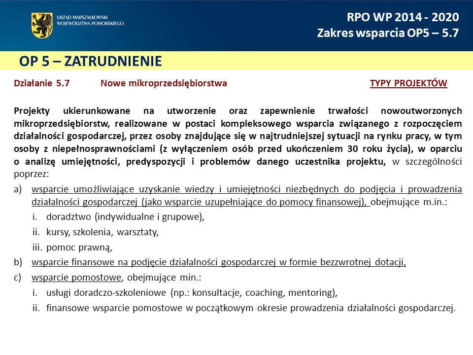 OP 5 – ZATRUDNIENIE RPO WP 2014 - 2020 Zakres wsparcia OP5 – 5.7 Działanie 5.7 Nowe mikroprzedsiębiorstwa TYPY PROJEKTÓW Projekty ukierunkowane na utw
