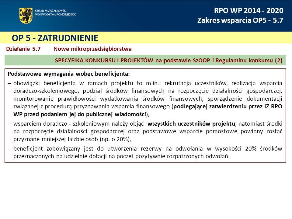 RPO WP 2014 - 2020 Zakres wsparcia OP5 - 5.7 Działanie 5.7 Nowe mikroprzedsiębiorstwa Podstawowe wymagania wobec beneficjenta: ‒obowiązki beneficjenta w ramach projektu to m.in.: rekrutacja uczestników, realizacja wsparcia doradczo-szkoleniowego, podział środków finansowych na rozpoczęcie działalności gospodarczej, monitorowanie prawidłowości wydatkowania środków finansowych, sporządzenie dokumentacji związanej z procedurą przyznawania wsparcia finansowego (podlegającej zatwierdzeniu przez IZ RPO WP przed podaniem jej do publicznej wiadomości), ‒wsparciem doradczo - szkoleniowym należy objąć wszystkich uczestników projektu, natomiast środki na rozpoczęcie działalności gospodarczej oraz podstawowe wsparcie pomostowe powinny zostać przyznane mniejszej liczbie osób (np.