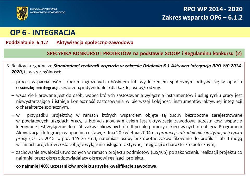 OP 6 - INTEGRACJA RPO WP 2014 - 2020 Zakres wsparcia OP6 – 6.1.2 Poddziałanie 6.1.2 Aktywizacja społeczno-zawodowa 3.Realizacja zgodna ze Standardami realizacji wsparcia w zakresie Działania 6.1 Aktywna integracja RPO WP 2014- 2020, tj.