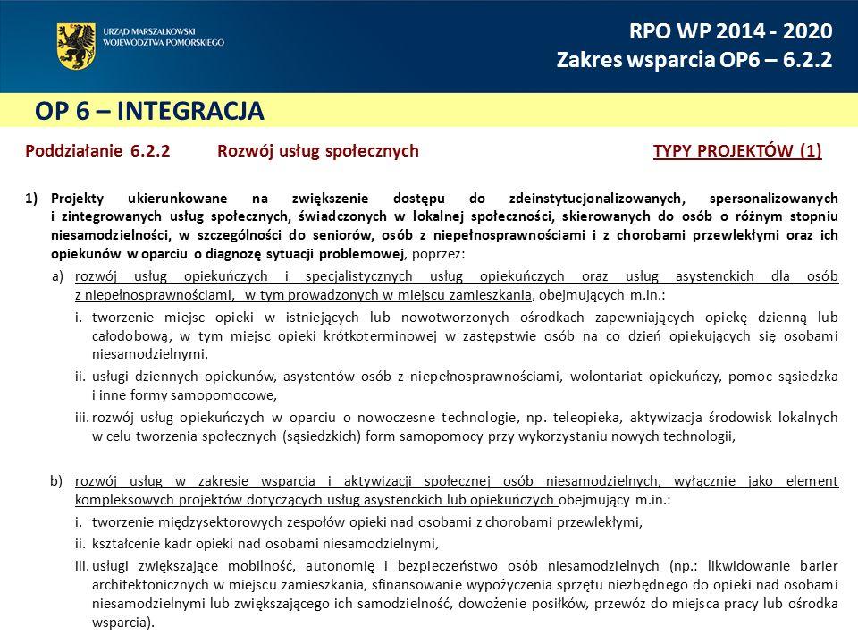 OP 6 – INTEGRACJA RPO WP 2014 - 2020 Zakres wsparcia OP6 – 6.2.2 Poddziałanie 6.2.2 Rozwój usług społecznychTYPY PROJEKTÓW (1) 1)Projekty ukierunkowane na zwiększenie dostępu do zdeinstytucjonalizowanych, spersonalizowanych i zintegrowanych usług społecznych, świadczonych w lokalnej społeczności, skierowanych do osób o różnym stopniu niesamodzielności, w szczególności do seniorów, osób z niepełnosprawnościami i z chorobami przewlekłymi oraz ich opiekunów w oparciu o diagnozę sytuacji problemowej, poprzez: a)rozwój usług opiekuńczych i specjalistycznych usług opiekuńczych oraz usług asystenckich dla osób z niepełnosprawnościami, w tym prowadzonych w miejscu zamieszkania, obejmujących m.in.: i.tworzenie miejsc opieki w istniejących lub nowotworzonych ośrodkach zapewniających opiekę dzienną lub całodobową, w tym miejsc opieki krótkoterminowej w zastępstwie osób na co dzień opiekujących się osobami niesamodzielnymi, ii.usługi dziennych opiekunów, asystentów osób z niepełnosprawnościami, wolontariat opiekuńczy, pomoc sąsiedzka i inne formy samopomocowe, iii.rozwój usług opiekuńczych w oparciu o nowoczesne technologie, np.