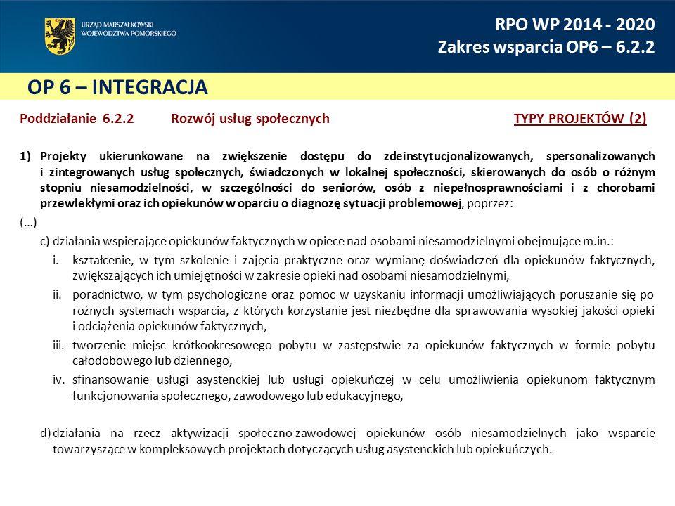 OP 6 – INTEGRACJA RPO WP 2014 - 2020 Zakres wsparcia OP6 – 6.2.2 Poddziałanie 6.2.2 Rozwój usług społecznychTYPY PROJEKTÓW (2) 1)Projekty ukierunkowane na zwiększenie dostępu do zdeinstytucjonalizowanych, spersonalizowanych i zintegrowanych usług społecznych, świadczonych w lokalnej społeczności, skierowanych do osób o różnym stopniu niesamodzielności, w szczególności do seniorów, osób z niepełnosprawnościami i z chorobami przewlekłymi oraz ich opiekunów w oparciu o diagnozę sytuacji problemowej, poprzez: (…) c)działania wspierające opiekunów faktycznych w opiece nad osobami niesamodzielnymi obejmujące m.in.: i.kształcenie, w tym szkolenie i zajęcia praktyczne oraz wymianę doświadczeń dla opiekunów faktycznych, zwiększających ich umiejętności w zakresie opieki nad osobami niesamodzielnymi, ii.poradnictwo, w tym psychologiczne oraz pomoc w uzyskaniu informacji umożliwiających poruszanie się po rożnych systemach wsparcia, z których korzystanie jest niezbędne dla sprawowania wysokiej jakości opieki i odciążenia opiekunów faktycznych, iii.tworzenie miejsc krótkookresowego pobytu w zastępstwie za opiekunów faktycznych w formie pobytu całodobowego lub dziennego, iv.sfinansowanie usługi asystenckiej lub usługi opiekuńczej w celu umożliwienia opiekunom faktycznym funkcjonowania społecznego, zawodowego lub edukacyjnego, d)działania na rzecz aktywizacji społeczno-zawodowej opiekunów osób niesamodzielnych jako wsparcie towarzyszące w kompleksowych projektach dotyczących usług asystenckich lub opiekuńczych.