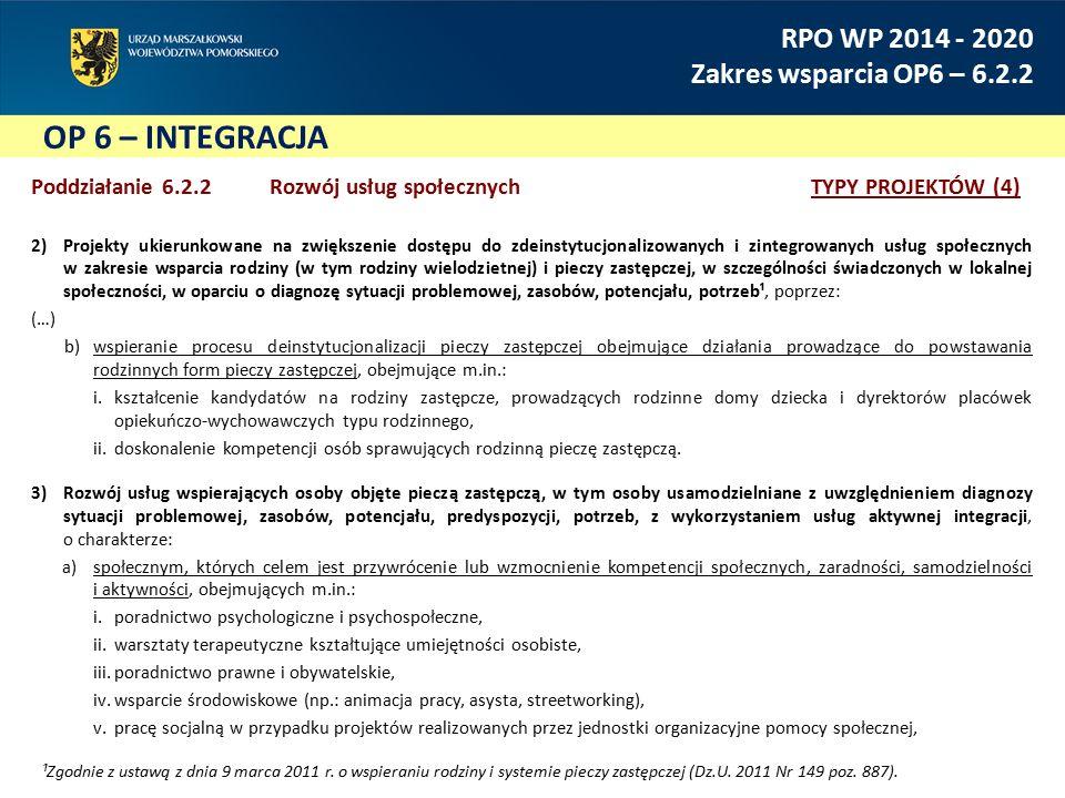 OP 6 – INTEGRACJA RPO WP 2014 - 2020 Zakres wsparcia OP6 – 6.2.2 Poddziałanie 6.2.2 Rozwój usług społecznychTYPY PROJEKTÓW (4) 2)Projekty ukierunkowane na zwiększenie dostępu do zdeinstytucjonalizowanych i zintegrowanych usług społecznych w zakresie wsparcia rodziny (w tym rodziny wielodzietnej) i pieczy zastępczej, w szczególności świadczonych w lokalnej społeczności, w oparciu o diagnozę sytuacji problemowej, zasobów, potencjału, potrzeb¹, poprzez: (…) b)wspieranie procesu deinstytucjonalizacji pieczy zastępczej obejmujące działania prowadzące do powstawania rodzinnych form pieczy zastępczej, obejmujące m.in.: i.kształcenie kandydatów na rodziny zastępcze, prowadzących rodzinne domy dziecka i dyrektorów placówek opiekuńczo-wychowawczych typu rodzinnego, ii.doskonalenie kompetencji osób sprawujących rodzinną pieczę zastępczą.