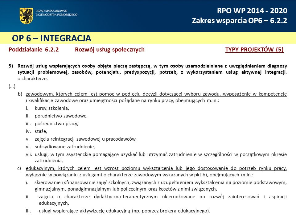 OP 6 – INTEGRACJA RPO WP 2014 - 2020 Zakres wsparcia OP6 – 6.2.2 Poddziałanie 6.2.2 Rozwój usług społecznychTYPY PROJEKTÓW (5) 3)Rozwój usług wspierających osoby objęte pieczą zastępczą, w tym osoby usamodzielniane z uwzględnieniem diagnozy sytuacji problemowej, zasobów, potencjału, predyspozycji, potrzeb, z wykorzystaniem usług aktywnej integracji, o charakterze: (…) b)zawodowym, których celem jest pomoc w podjęciu decyzji dotyczącej wyboru zawodu, wyposażenie w kompetencje i kwalifikacje zawodowe oraz umiejętności pożądane na rynku pracy, obejmujących m.in.: i.kursy, szkolenia, ii.poradnictwo zawodowe, iii.pośrednictwo pracy, iv.staże, v.zajęcia reintegracji zawodowej u pracodawców, vi.subsydiowane zatrudnienie, vii.usługi, w tym asystenckie pomagające uzyskać lub utrzymać zatrudnienie w szczególności w początkowym okresie zatrudnienia, c)edukacyjnym, których celem jest wzrost poziomu wykształcenia lub jego dostosowanie do potrzeb rynku pracy, wyłącznie w powiązaniu z usługami o charakterze zawodowym wskazanych w pkt b), obejmujących m.in.: i.