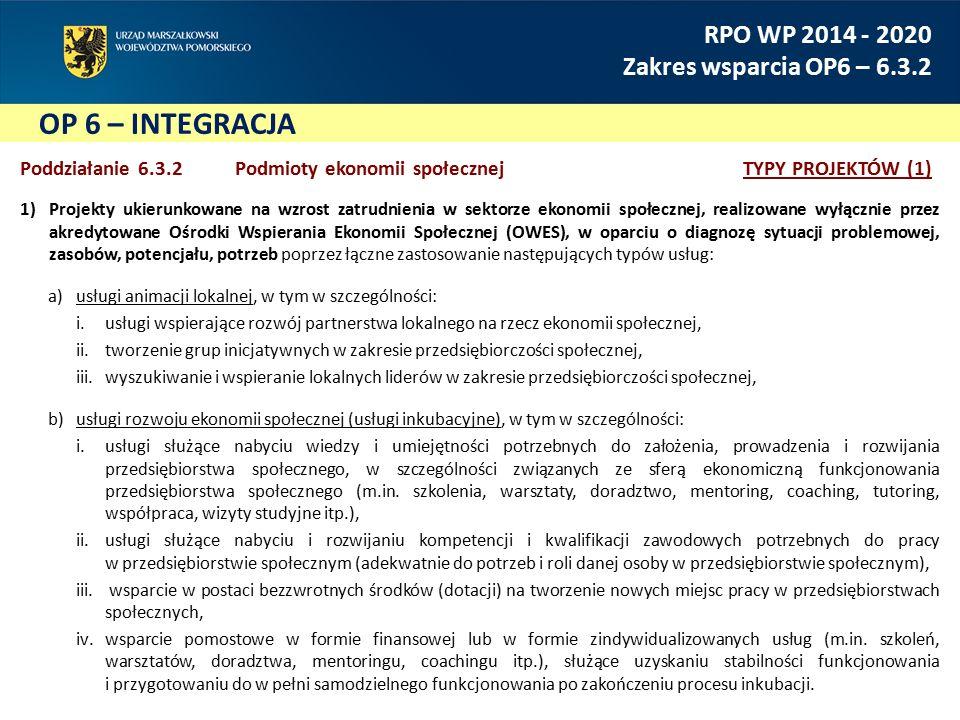 OP 6 – INTEGRACJA RPO WP 2014 - 2020 Zakres wsparcia OP6 – 6.3.2 Poddziałanie 6.3.2 Podmioty ekonomii społecznejTYPY PROJEKTÓW (1) 1)Projekty ukierunkowane na wzrost zatrudnienia w sektorze ekonomii społecznej, realizowane wyłącznie przez akredytowane Ośrodki Wspierania Ekonomii Społecznej (OWES), w oparciu o diagnozę sytuacji problemowej, zasobów, potencjału, potrzeb poprzez łączne zastosowanie następujących typów usług: a)usługi animacji lokalnej, w tym w szczególności: i.usługi wspierające rozwój partnerstwa lokalnego na rzecz ekonomii społecznej, ii.tworzenie grup inicjatywnych w zakresie przedsiębiorczości społecznej, iii.wyszukiwanie i wspieranie lokalnych liderów w zakresie przedsiębiorczości społecznej, b)usługi rozwoju ekonomii społecznej (usługi inkubacyjne), w tym w szczególności: i.usługi służące nabyciu wiedzy i umiejętności potrzebnych do założenia, prowadzenia i rozwijania przedsiębiorstwa społecznego, w szczególności związanych ze sferą ekonomiczną funkcjonowania przedsiębiorstwa społecznego (m.in.
