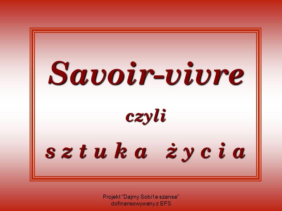 Savoir-vivre czyli s z t u k a ż y c i a Projekt Dajmy Sobi1e szanse dofinansowywany z EFS